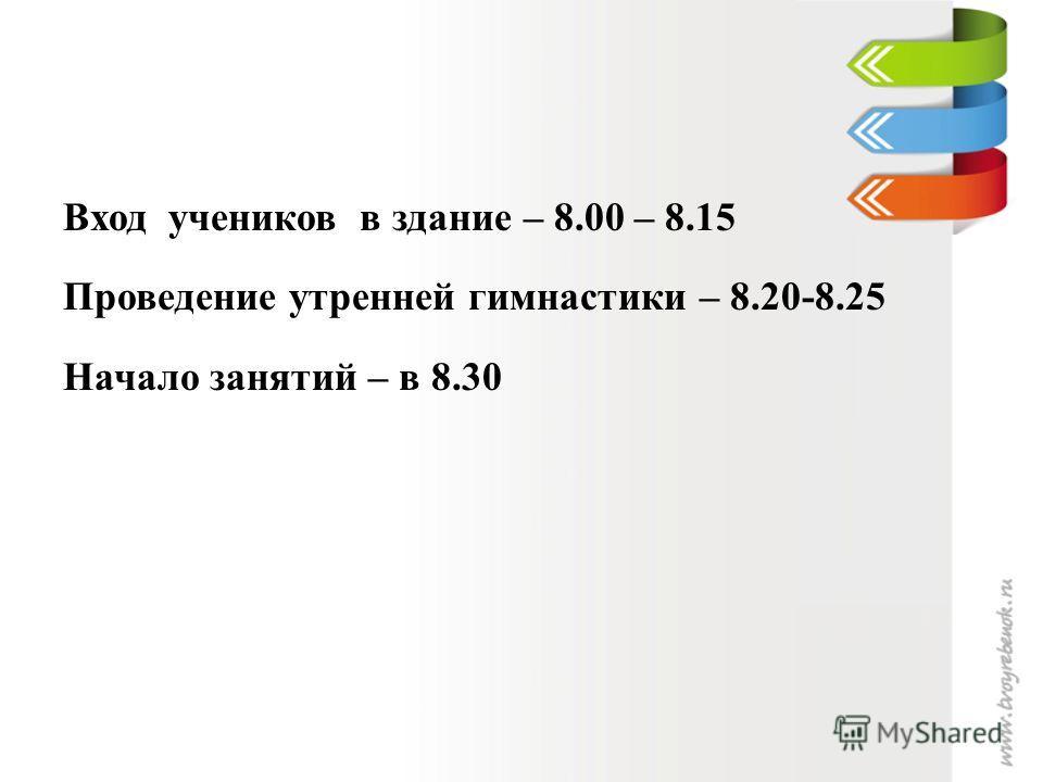 Вход учеников в здание – 8.00 – 8.15 Проведение утренней гимнастики – 8.20-8.25 Начало занятий – в 8.30