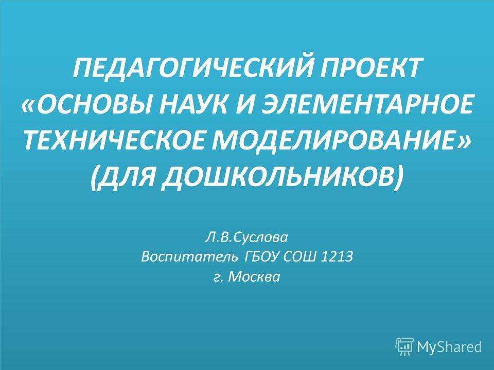 ПЕДАГОГИЧЕСКИЙ ПРОЕКТ «ОСНОВЫ НАУК И ЭЛЕМЕНТАРНОЕ ТЕХНИЧЕСКОЕ МОДЕЛИРОВАНИЕ» (ДЛЯ ДОШКОЛЬНИКОВ) Л.В.Суслова Воспитатель ГБОУ СОШ 1213 г. Москва