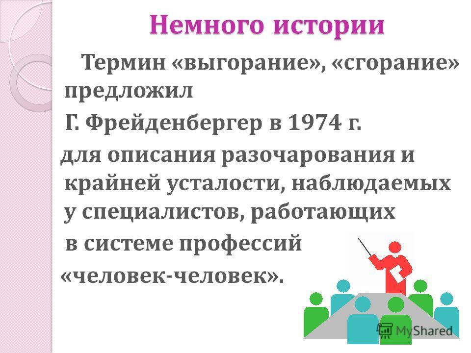Немного истории Термин «выгорание», «сгорание» предложил Г. Фрейденбергер в 1974 г. для описания разочарования и крайней усталости, наблюдаемых у специалистов, работающих в системе профессий «человек-человек».