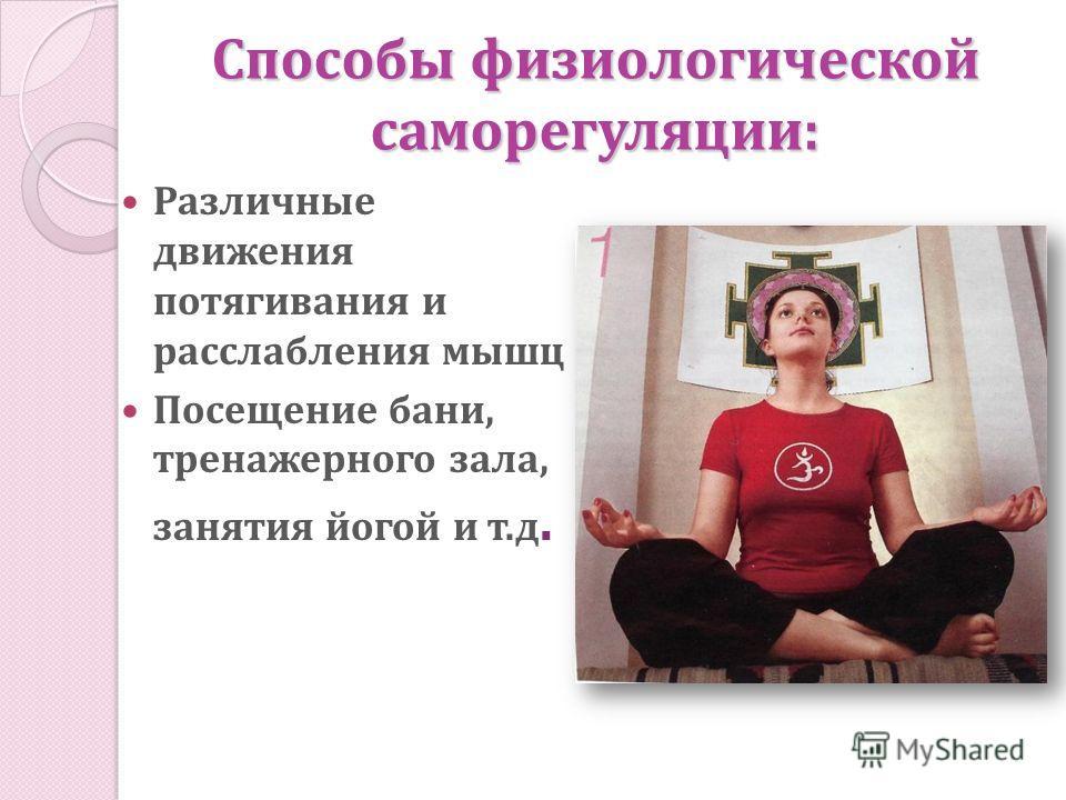 Способы физиологической саморегуляции: Различные движения потягивания и расслабления мышц Посещение бани, тренажерного зала, занятия йогой и т.д.