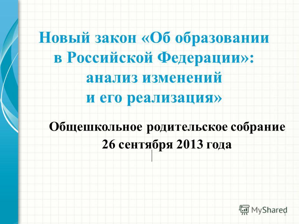 1 Новый закон «Об образовании в Российской Федерации»: анализ изменений и его реализация» Общешкольное родительское собрание 26 сентября 2013 года