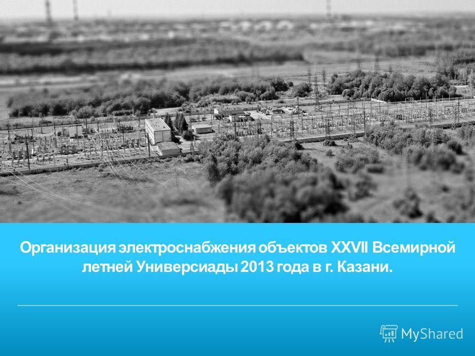 Организация электроснабжения объектов XXVII Всемирной летней Универсиады 2013 года в г. Казани.