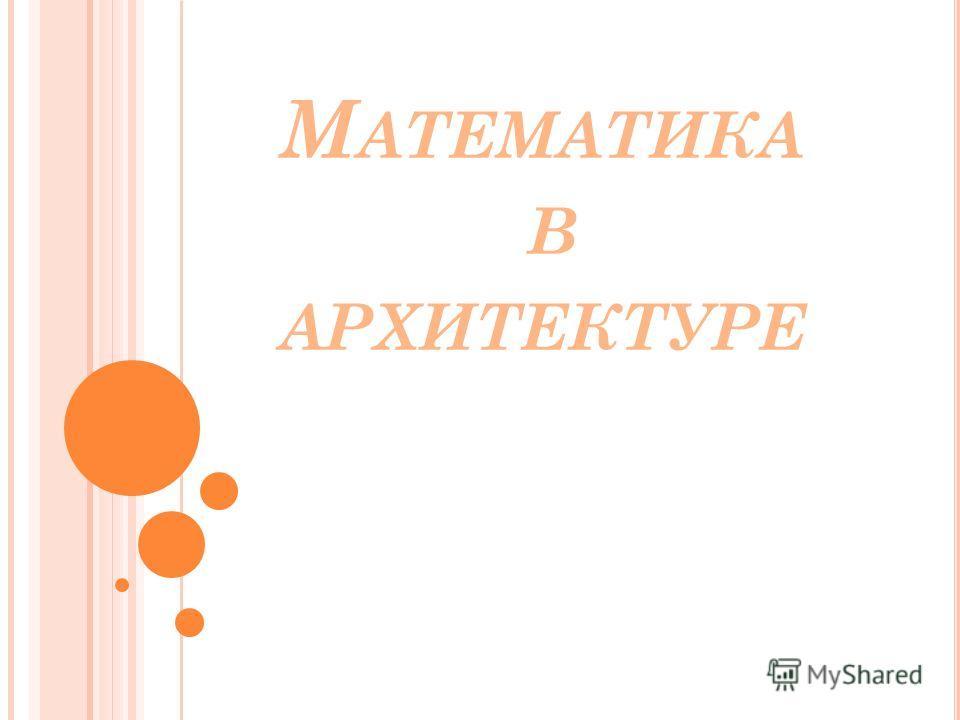 М АТЕМАТИКА В АРХИТЕКТУРЕ