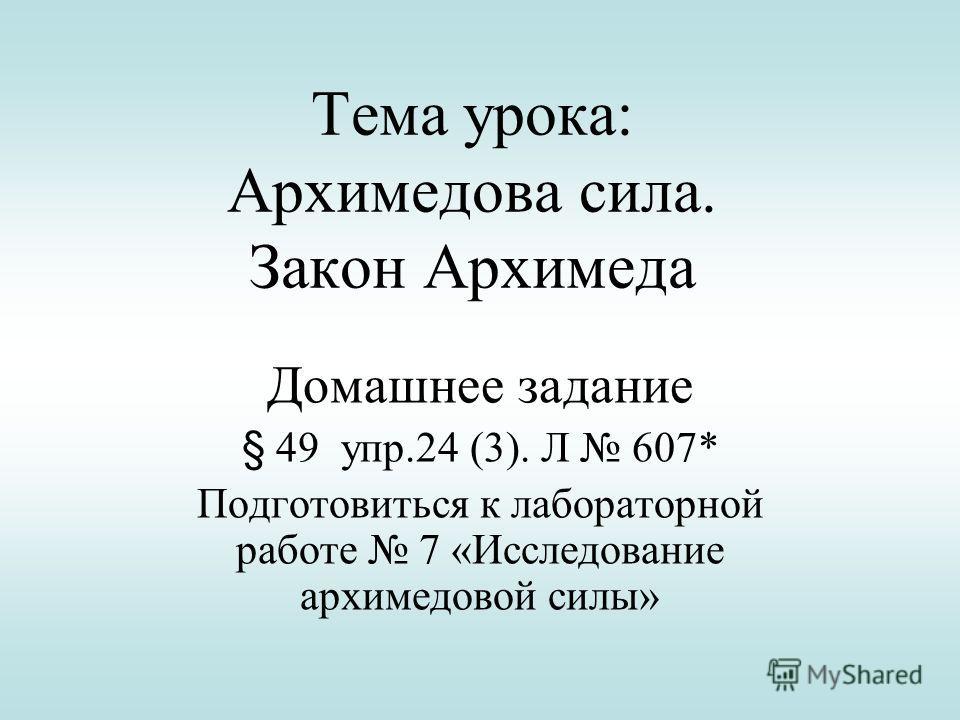 Тема урока: Архимедова сила. Закон Архимеда Домашнее задание § 49 упр.24 (3). Л 607* Подготовиться к лабораторной работе 7 «Исследование архимедовой силы»