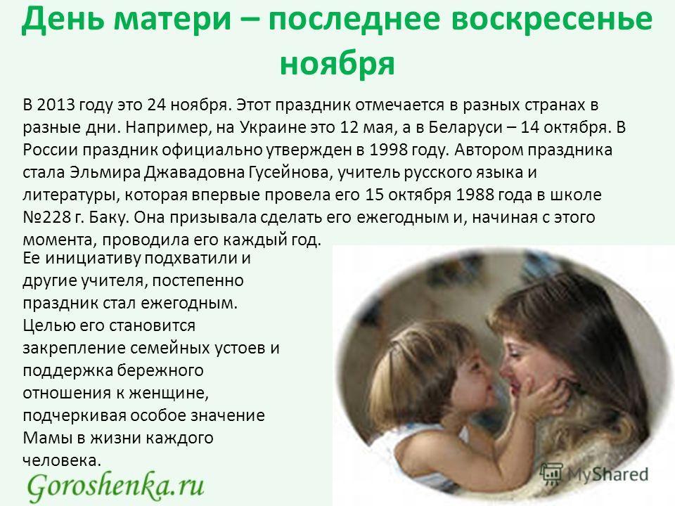 День матери – последнее воскресенье ноября В 2013 году это 24 ноября. Этот праздник отмечается в разных странах в разные дни. Например, на Украине это 12 мая, а в Беларуси – 14 октября. В России праздник официально утвержден в 1998 году. Автором праз