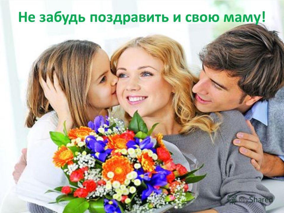 Не забудь поздравить и свою маму!