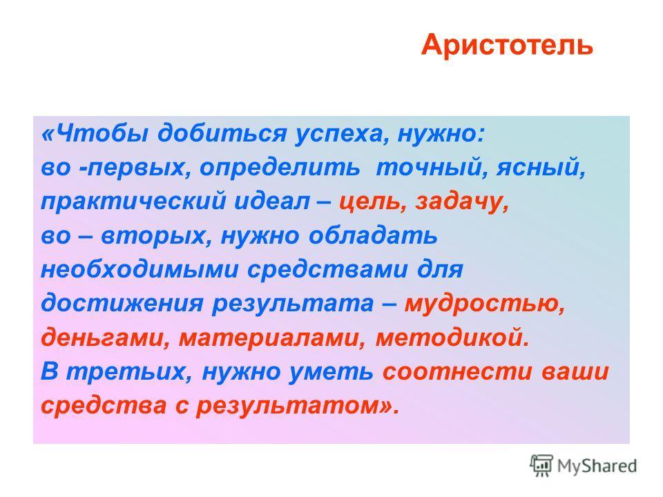 Аристотель «Чтобы добиться успеха, нужно: во -первых, определить точный, ясный, практический идеал – цель, задачу, во – вторых, нужно обладать необходимыми средствами для достижения результата – мудростью, деньгами, материалами, методикой. В третьих,