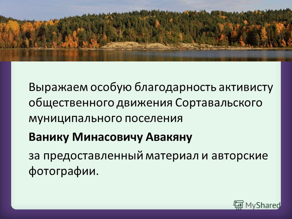Выражаем особую благодарность активисту общественного движения Сортавальского муниципального поселения Ванику Минасовичу Авакяну за предоставленный материал и авторские фотографии.