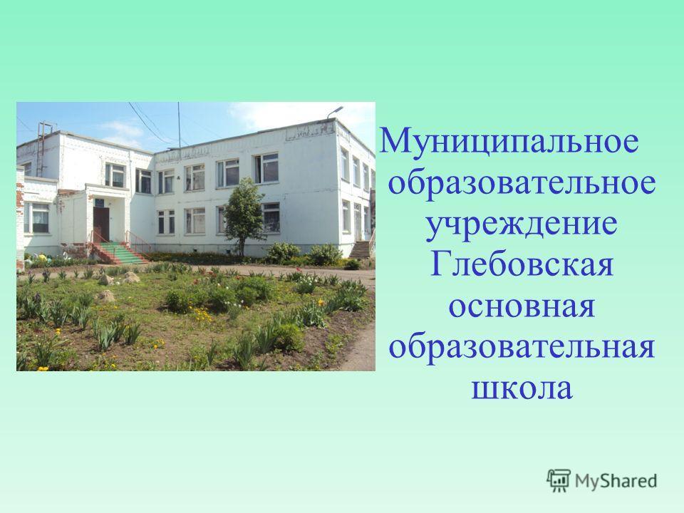 Муниципальное образовательное учреждение Глебовская основная образовательная школа