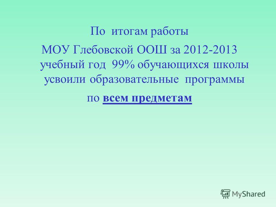 По итогам работы МОУ Глебовской ООШ за 2012-2013 учебный год 99% обучающихся школы усвоили образовательные программы по всем предметам