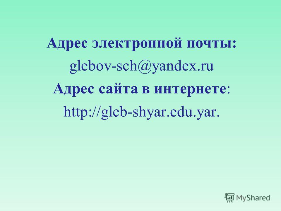 Адрес электронной почты: glebov-sch@yandex.ru Адрес сайта в интернете: http://gleb-shyar.edu.yar.