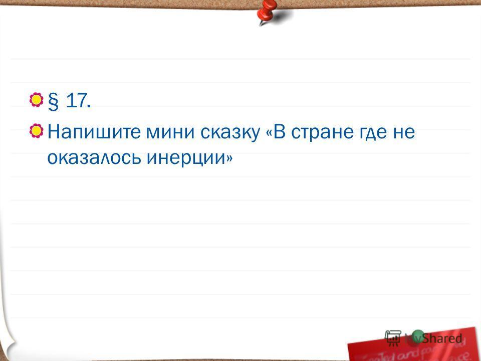 § 17. Напишите мини сказку «В стране где не оказалось инерции»