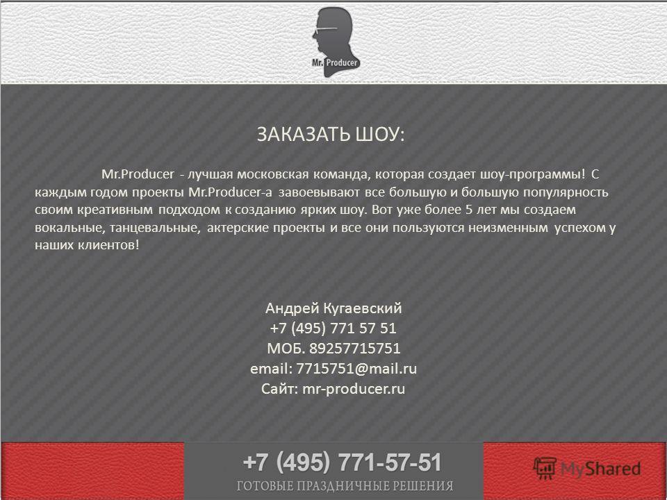 ЗАКАЗАТЬ ШОУ: Андрей Кугаевский +7 (495) 771 57 51 МОБ. 89257715751 email: 7715751@mail.ru Сайт: mr-producer.ru Mr.Producer - лучшая московская команда, которая создает шоу-программы! С каждым годом проекты Mr.Producer-а завоевывают все большую и бол