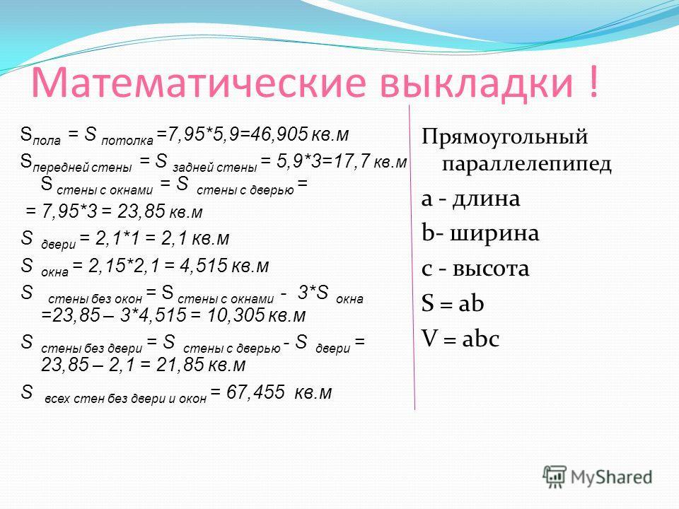 Математические выкладки ! S пола = S потолка =7,95*5,9=46,905 кв.м S передней стены = S задней стены = 5,9*3=17,7 кв.м S стены с окнами = S стены с дверью = = 7,95*3 = 23,85 кв.м S двери = 2,1*1 = 2,1 кв.м S окна = 2,15*2,1 = 4,515 кв.м S стены без о
