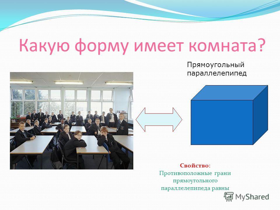 Какую форму имеет комната? Прямоугольный параллелепипед Свойство: Противоположные грани прямоугольного параллелепипеда равны