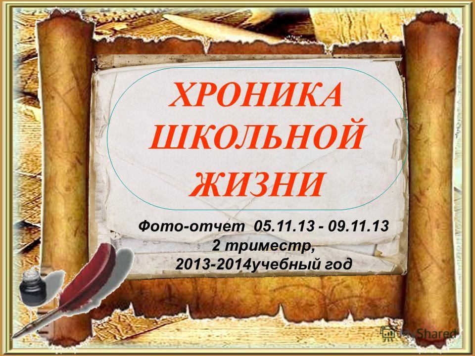 ХРОНИКА ШКОЛЬНОЙ ЖИЗНИ Фото-отчет 05.11.13 - 09.11.13 2 триместр, 2013-2014учебный год