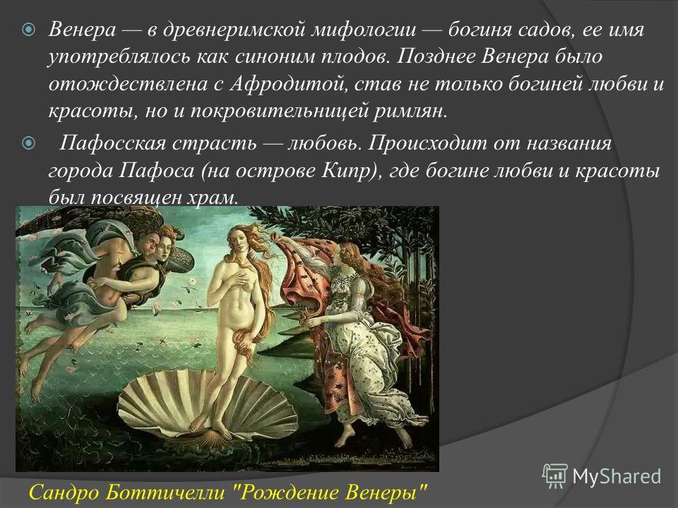 Венера в древнеримской мифологии богиня садов, ее имя употреблялось как синоним плодов. Позднее Венера было отождествлена с Афродитой, став не только богиней любви и красоты, но и покровительницей римлян. Пафосская страсть любовь. Происходит от назва