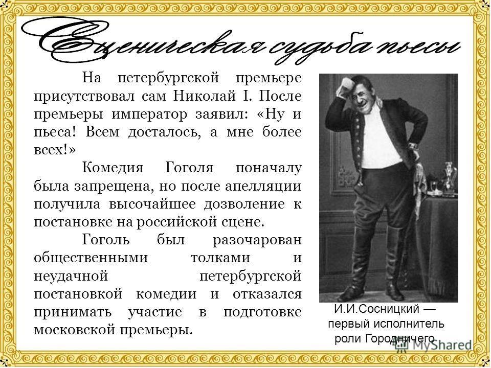 На петербургской премьере присутствовал сам Николай I. После премьеры император заявил: «Ну и пьеса! Всем досталось, а мне более всех!» Комедия Гоголя поначалу была запрещена, но после апелляции получила высочайшее дозволение к постановке на российск