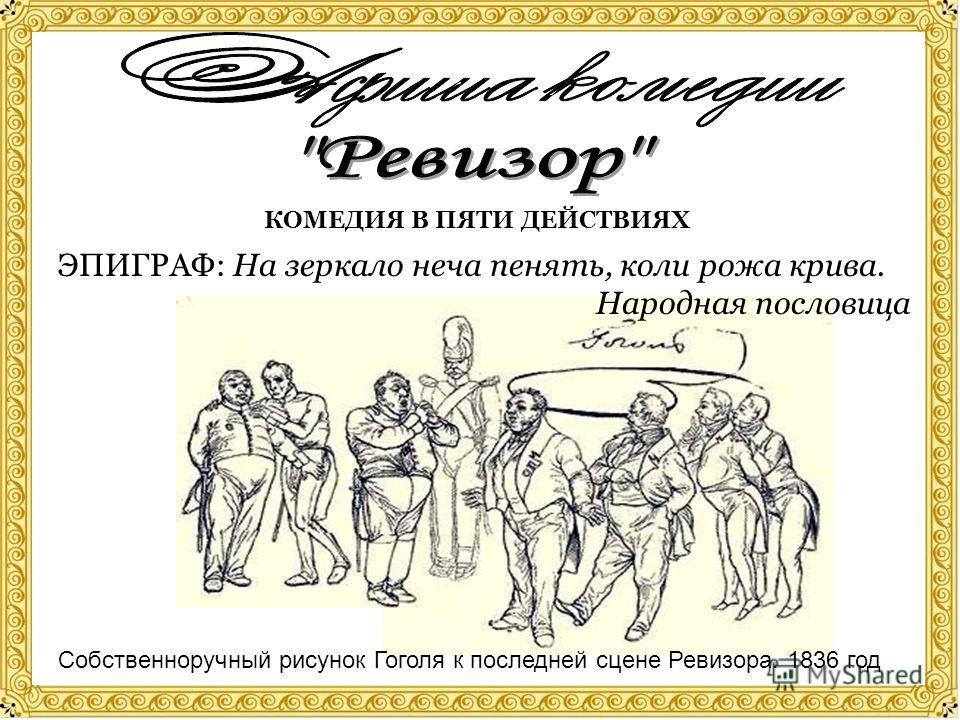 КОМЕДИЯ В ПЯТИ ДЕЙСТВИЯХ Собственноручный рисунок Гоголя к последней сцене Ревизора. 1836 год ЭПИГРАФ: На зеркало неча пенять, коли рожа крива. Народная пословица