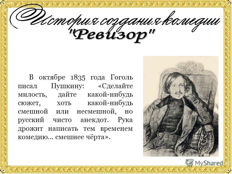 В октябре 1835 года Гоголь писал Пушкину: «Сделайте милость, дайте какой-нибудь сюжет, хоть какой-нибудь смешной или несмешной, но русский чисто анекдот. Рука дрожит написать тем временем комедию… смешнее чёрта».