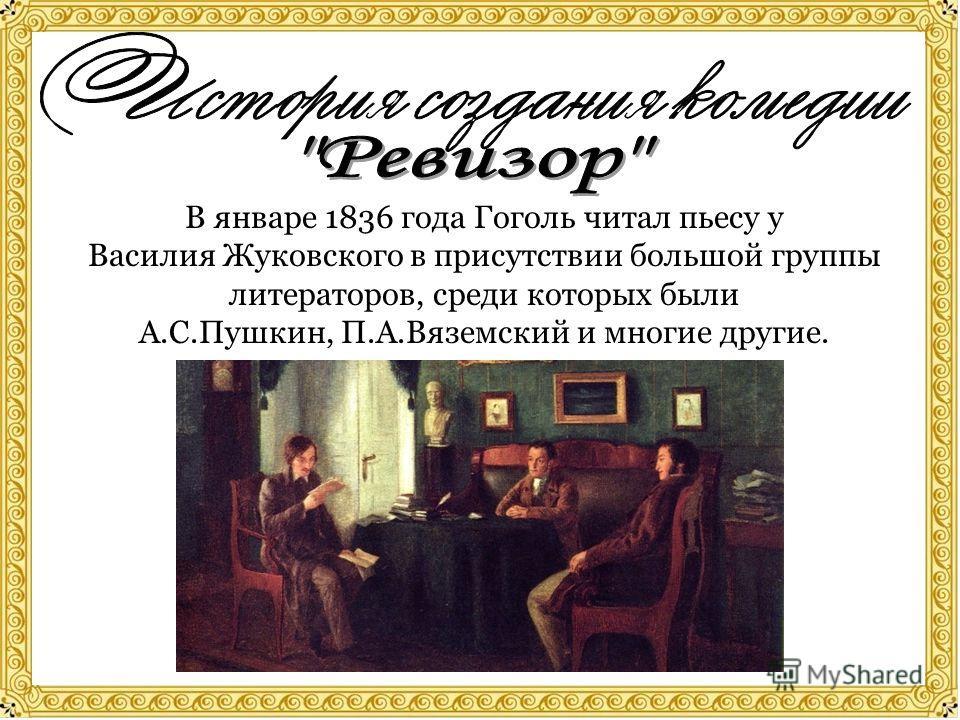 В январе 1836 года Гоголь читал пьесу у Василия Жуковского в присутствии большой группы литераторов, среди которых были А.С.Пушкин, П.А.Вяземский и многие другие.