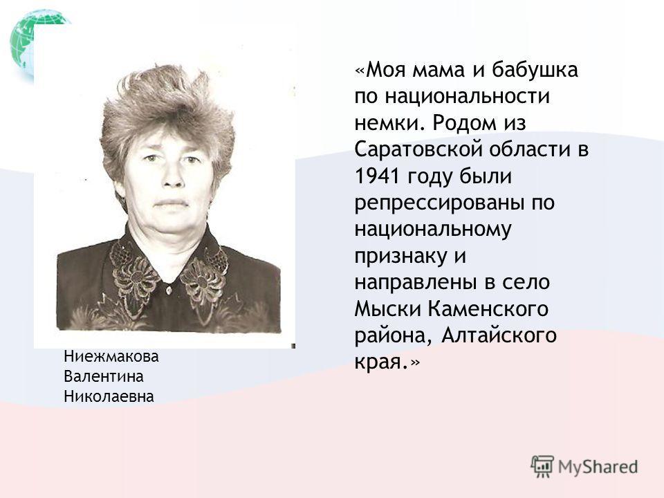 Ниежмакова Валентина Николаевна «Моя мама и бабушка по национальности немки. Родом из Саратовской области в 1941 году были репрессированы по национальному признаку и направлены в село Мыски Каменского района, Алтайского края.»