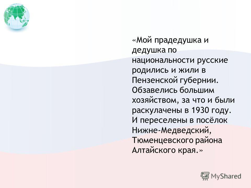 «Мой прадедушка и дедушка по национальности русские родились и жили в Пензенской губернии. Обзавелись большим хозяйством, за что и были раскулачены в 1930 году. И переселены в посёлок Нижне-Медведский, Тюменцевского района Алтайского края.»