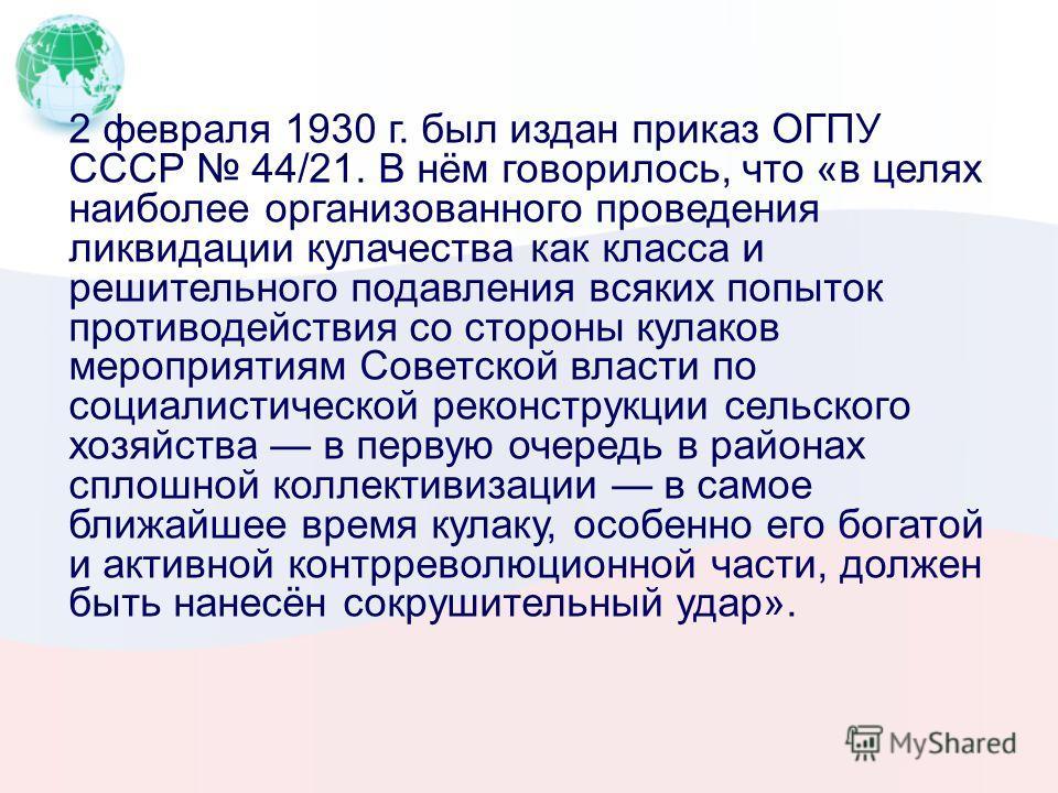 2 февраля 1930 г. был издан приказ ОГПУ СССР 44/21. В нём говорилось, что «в целях наиболее организованного проведения ликвидации кулачества как класса и решительного подавления всяких попыток противодействия со стороны кулаков мероприятиям Советской