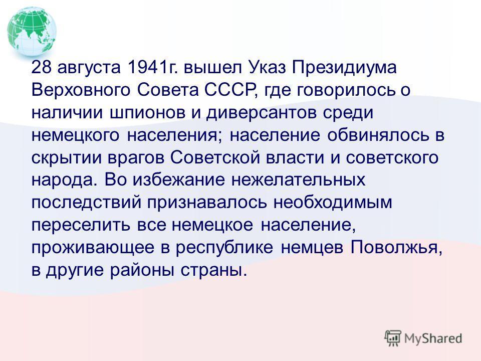 28 августа 1941г. вышел Указ Президиума Верховного Совета СССР, где говорилось о наличии шпионов и диверсантов среди немецкого населения; население обвинялось в скрытии врагов Советской власти и советского народа. Во избежание нежелательных последств