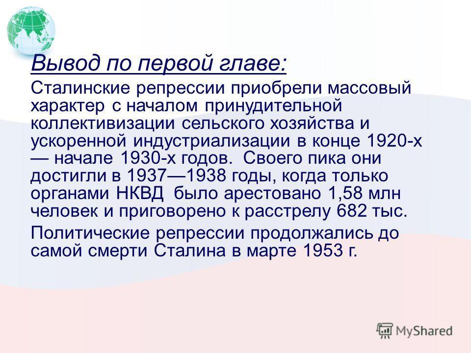 Вывод по первой главе: Сталинские репрессии приобрели массовый характер с началом принудительной коллективизации сельского хозяйства и ускоренной индустриализации в конце 1920-х начале 1930-х годов. Своего пика они достигли в 19371938 годы, когда тол