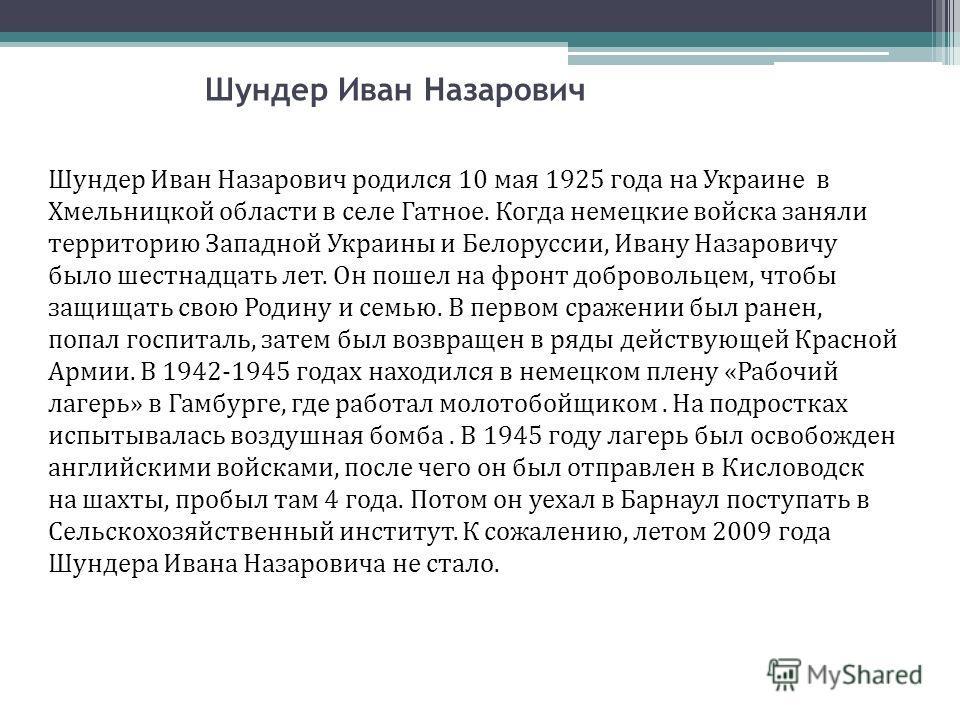 Шундер Иван Назарович Шундер Иван Назарович родился 10 мая 1925 года на Украине в Хмельницкой области в селе Гатное. Когда немецкие войска заняли территорию Западной Украины и Белоруссии, Ивану Назаровичу было шестнадцать лет. Он пошел на фронт добро