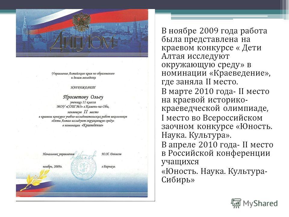 В ноябре 2009 года работа была представлена на краевом конкурсе « Дети Алтая исследуют окружающую среду» в номинации «Краеведение», где заняла II место. В марте 2010 года- II место на краевой историко- краеведческой олимпиаде, I место во Всероссийско