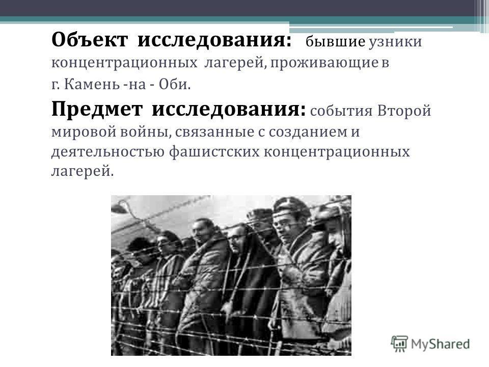 Объект исследования: бывшие узники концентрационных лагерей, проживающие в г. Камень -на - Оби. Предмет исследования: события Второй мировой войны, связанные с созданием и деятельностью фашистских концентрационных лагерей.