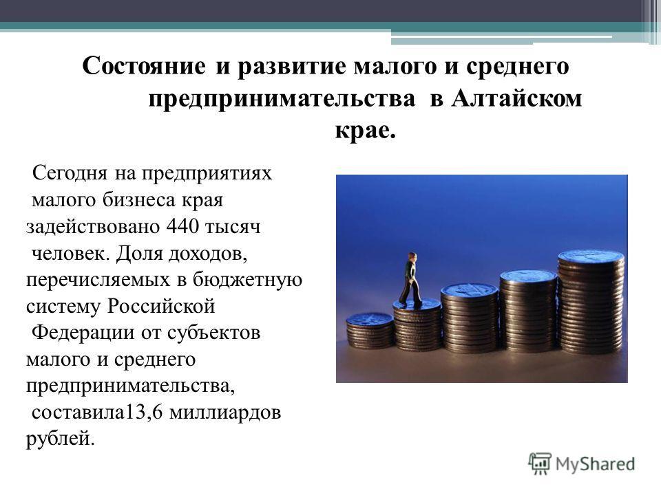 Состояние и развитие малого и среднего предпринимательства в Алтайском крае. Сегодня на предприятиях малого бизнеса края задействовано 440 тысяч человек. Доля доходов, перечисляемых в бюджетную систему Российской Федерации от субъектов малого и средн