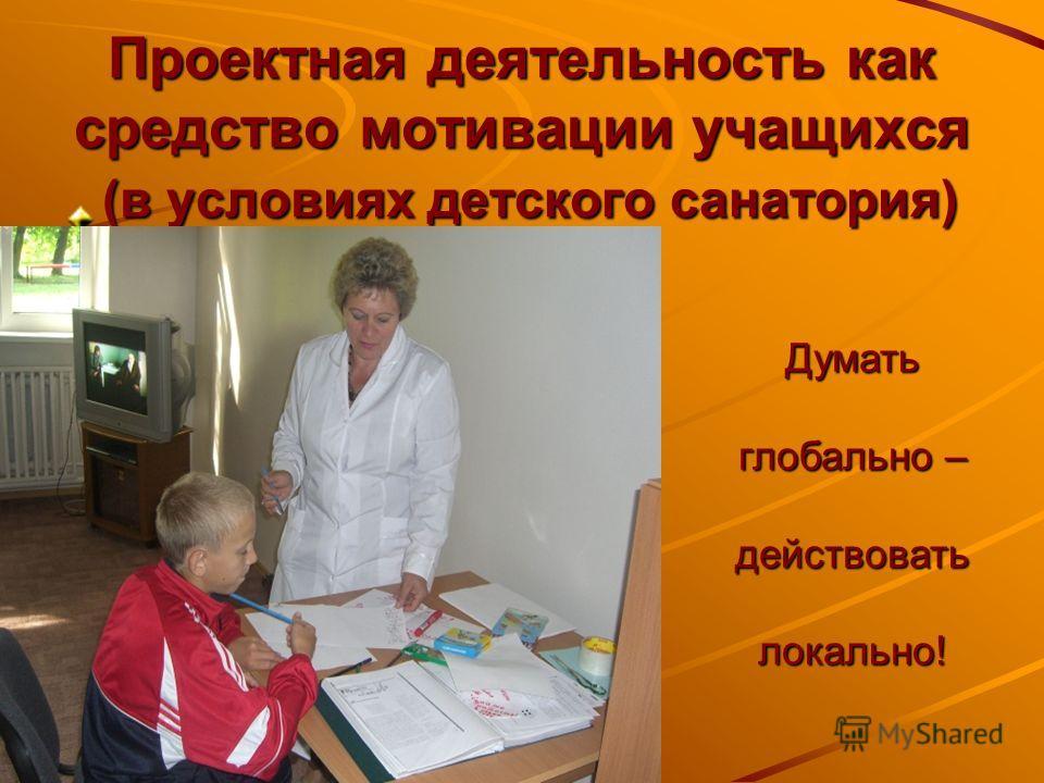 Проектная деятельность как средство мотивации учащихся (в условиях детского санатория) Думать глобально – действовать локально!