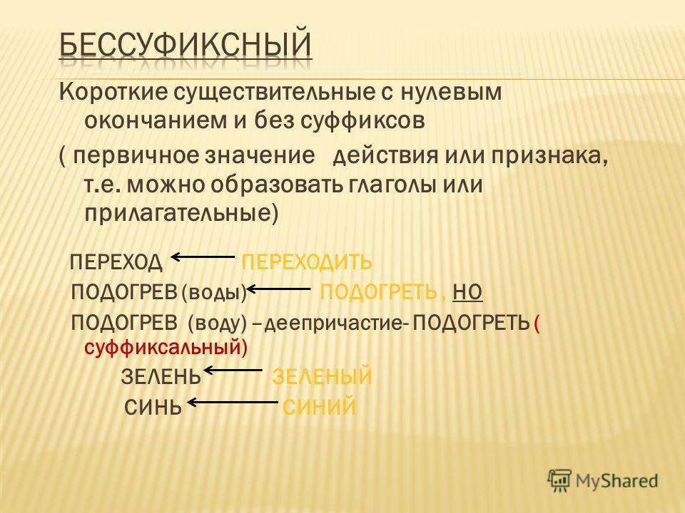 Короткие существительные с нулевым окончанием и без суффиксов ( первичное значение действия или признака, т.е. можно образовать глаголы или прилагательные) ПЕРЕХОД ПЕРЕХОДИТЬ ПОДОГРЕВ (воды) ПОДОГРЕТЬ, НО ПОДОГРЕВ (воду) –деепричастие- ПОДОГРЕТЬ ( су