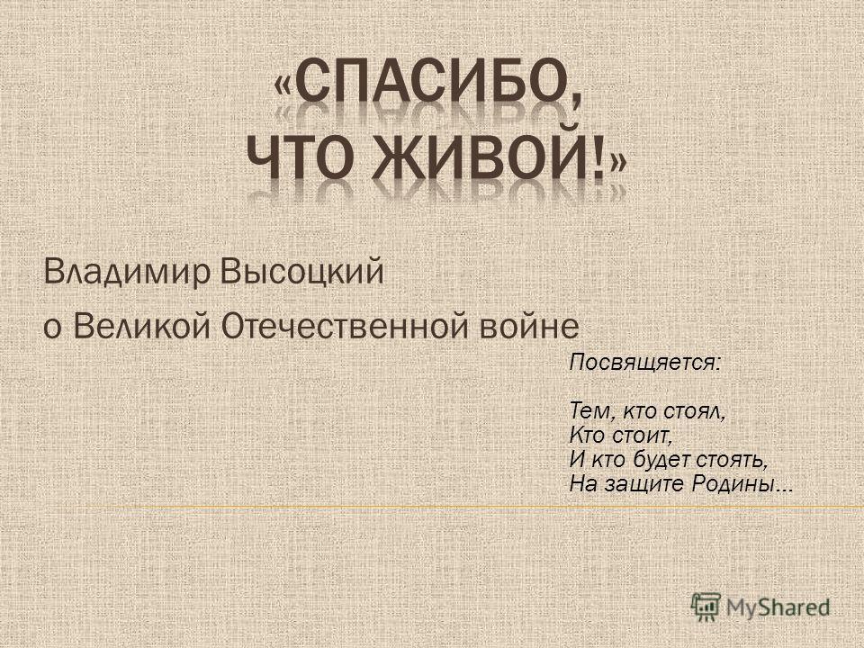 Владимир Высоцкий о Великой Отечественной войне Посвящяется: Тем, кто стоял, Кто стоит, И кто будет стоять, На защите Родины…
