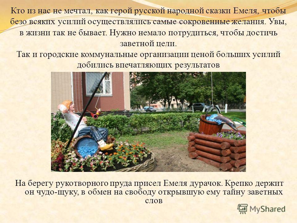 Кто из нас не мечтал, как герой русской народной сказки Емеля, чтобы безо всяких усилий осуществлялись самые сокровенные желания. Увы, в жизни так не бывает. Нужно немало потрудиться, чтобы достичь заветной цели. Так и городские коммунальные организа