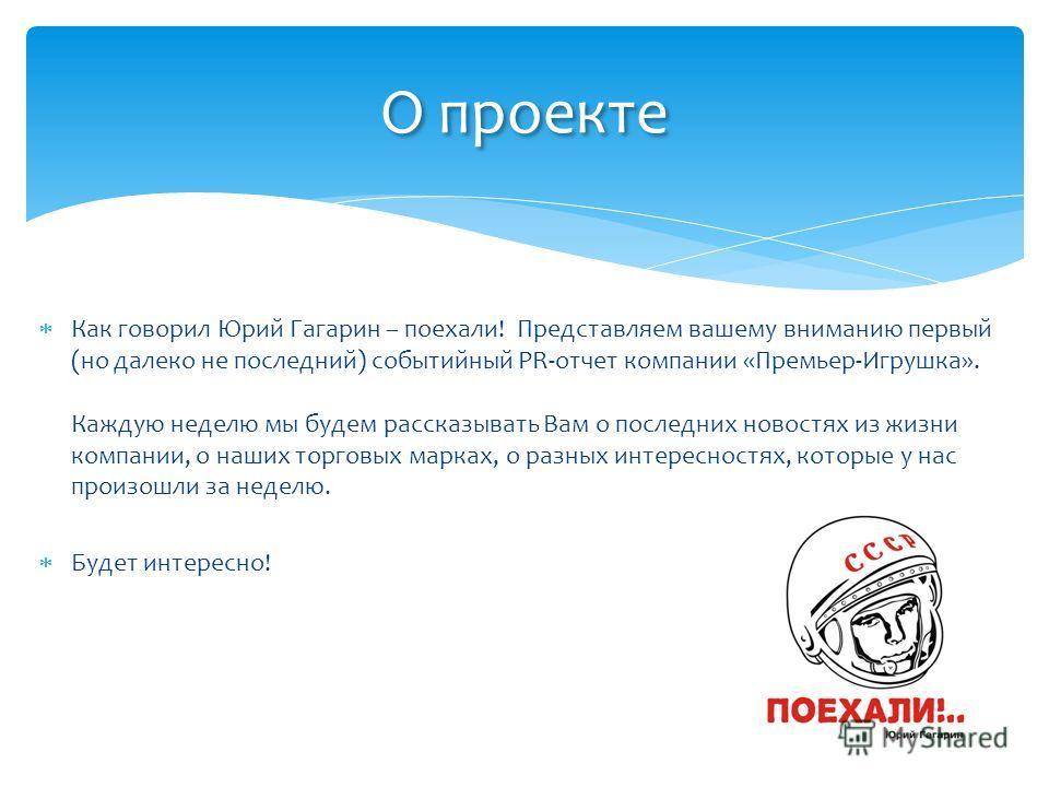 Как говорил Юрий Гагарин – поехали! Представляем вашему вниманию первый (но далеко не последний) событийный PR-отчет компании «Премьер-Игрушка». Каждую неделю мы будем рассказывать Вам о последних новостях из жизни компании, о наших торговых марках,