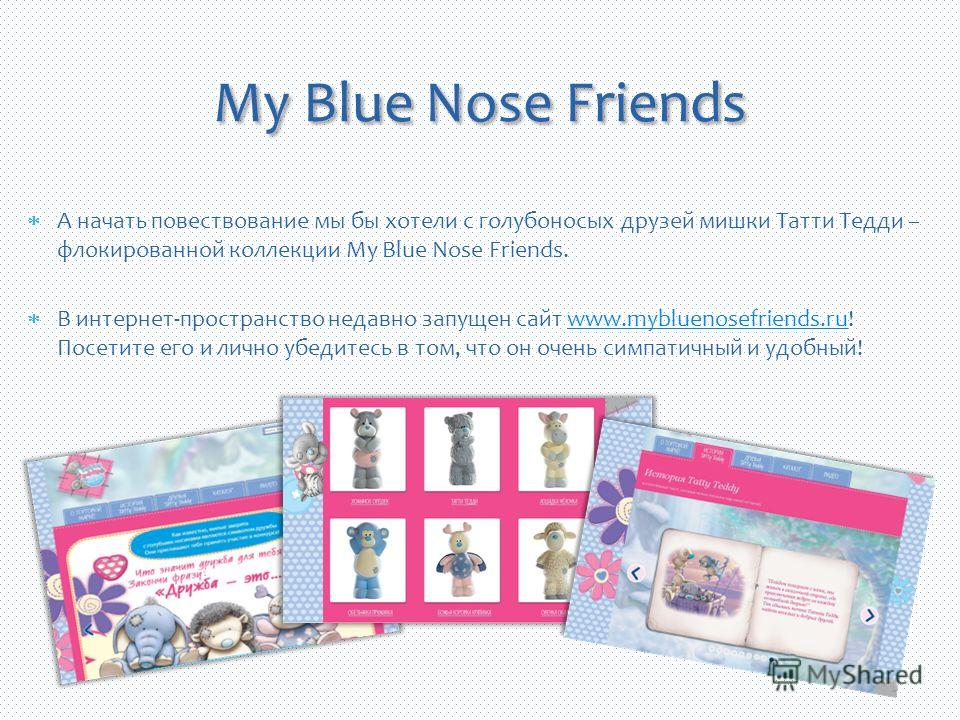 А начать повествование мы бы хотели с голубоносых друзей мишки Татти Тедди – флокированной коллекции My Blue Nose Friends. В интернет-пространство недавно запущен сайт www.mybluenosefriends.ru! Посетите его и лично убедитесь в том, что он очень симпа