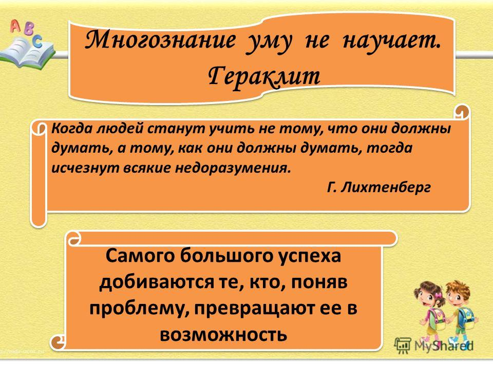 Многознание уму не научает. Гераклит Когда людей станут учить не тому, что они должны думать, а тому, как они должны думать, тогда исчезнут всякие недоразумения. Г. Лихтенберг Когда людей станут учить не тому, что они должны думать, а тому, как они д