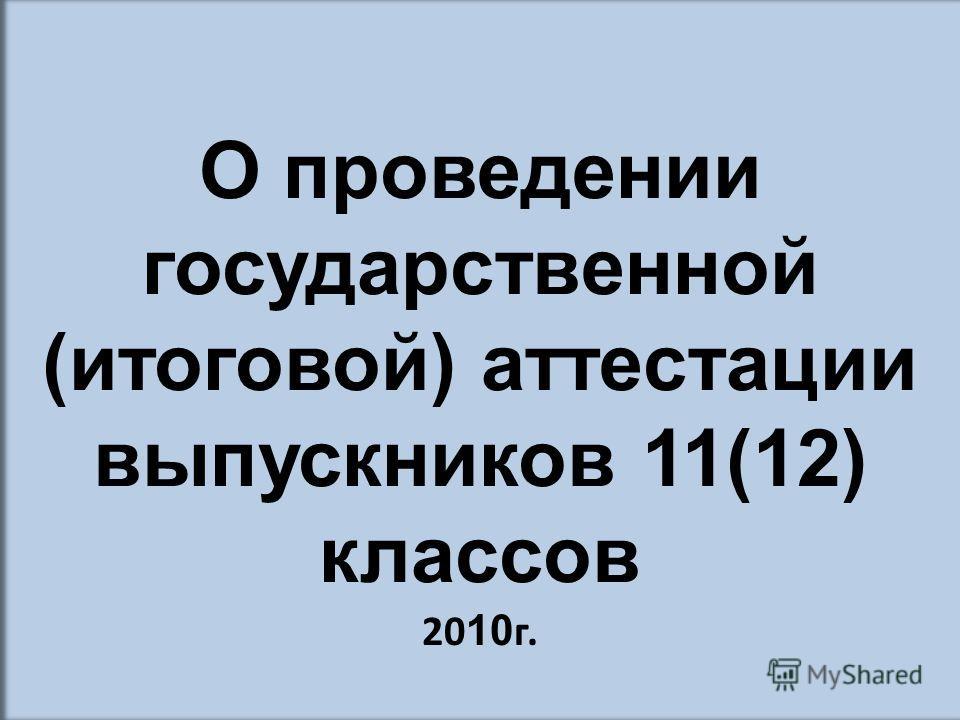 О проведении государственной (итоговой) аттестации выпускников 11(12) классов 20 10 г.