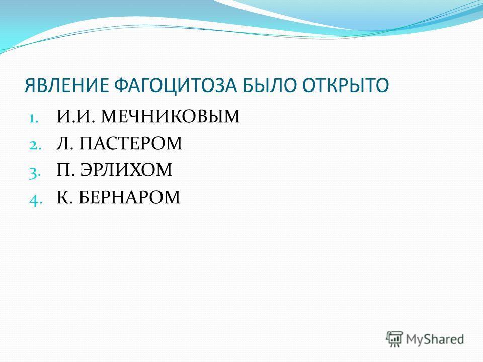 ЯВЛЕНИЕ ФАГОЦИТОЗА БЫЛО ОТКРЫТО 1. И.И. МЕЧНИКОВЫМ 2. Л. ПАСТЕРОМ 3. П. ЭРЛИХОМ 4. К. БЕРНАРОМ