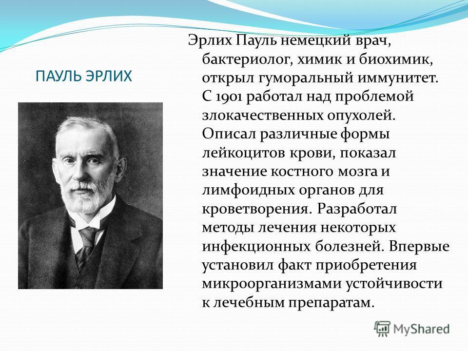 ПАУЛЬ ЭРЛИХ Эрлих Пауль немецкий врач, бактериолог, химик и биохимик, открыл гуморальный иммунитет. С 1901 работал над проблемой злокачественных опухолей. Описал различные формы лейкоцитов крови, показал значение костного мозга и лимфоидных органов д