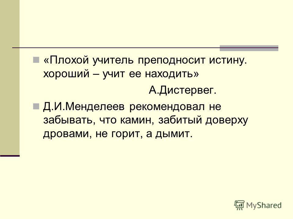 «Плохой учитель преподносит истину. хороший – учит ее находить» А.Дистервег. Д.И.Менделеев рекомендовал не забывать, что камин, забитый доверху дровами, не горит, а дымит.