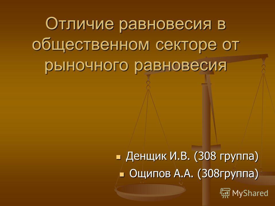 Отличие равновесия в общественном секторе от рыночного равновесия Денщик И.В. (308 группа) Денщик И.В. (308 группа) Ощипов А.А. (308группа) Ощипов А.А. (308группа)