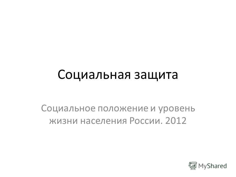 Социальная защита Социальное положение и уровень жизни населения России. 2012