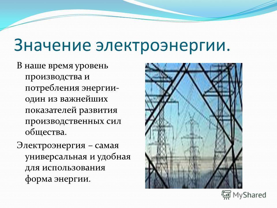 Значение электроэнергии. В наше время уровень производства и потребления энергии- один из важнейших показателей развития производственных сил общества. Электроэнергия – самая универсальная и удобная для использования форма энергии.