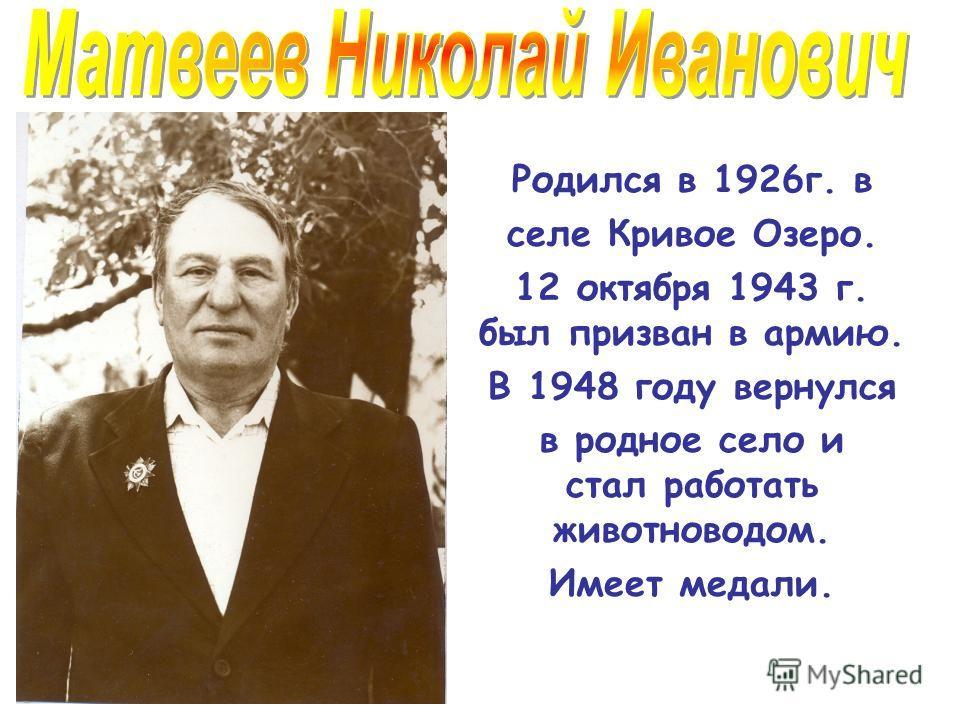 Родился в 1926г. в селе Кривое Озеро. 12 октября 1943 г. был призван в армию. В 1948 году вернулся в родное село и стал работать животноводом. Имеет медали.