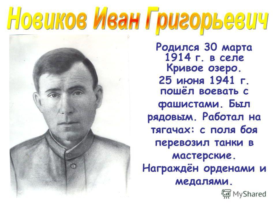 Родился 30 марта 1914 г. в селе Кривое озеро. 25 июня 1941 г. пошёл воевать с фашистами. Был рядовым. Работал на тягачах: с поля боя перевозил танки в мастерские. Награждён орденами и медалями.